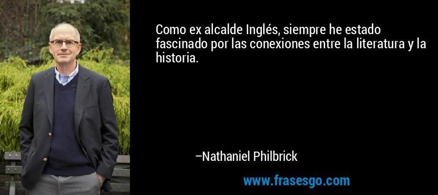 Como ex alcalde Inglés, siempre he estado fascinado por las conexiones entre la literatura y la historia. – Nathaniel Philbrick