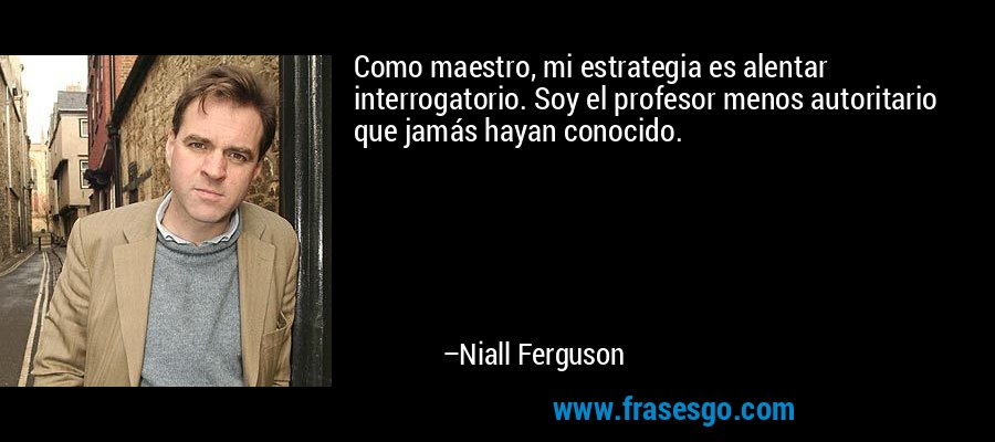 Como maestro, mi estrategia es alentar interrogatorio. Soy el profesor menos autoritario que jamás hayan conocido. – Niall Ferguson