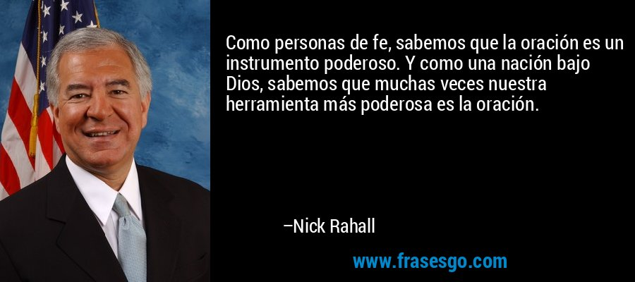 Como personas de fe, sabemos que la oración es un instrumento poderoso. Y como una nación bajo Dios, sabemos que muchas veces nuestra herramienta más poderosa es la oración. – Nick Rahall