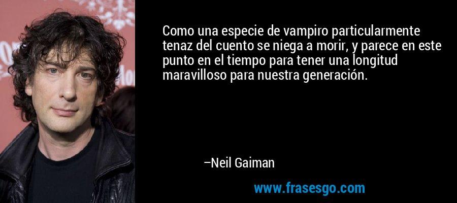 Como una especie de vampiro particularmente tenaz del cuento se niega a morir, y parece en este punto en el tiempo para tener una longitud maravilloso para nuestra generación. – Neil Gaiman