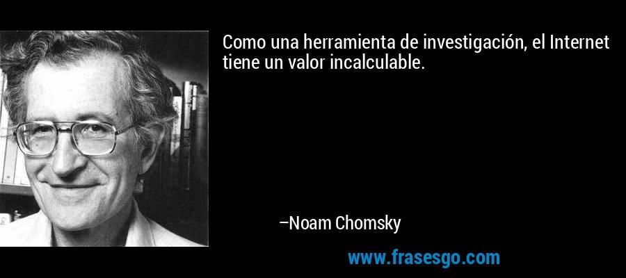 Como una herramienta de investigación, el Internet tiene un valor incalculable. – Noam Chomsky
