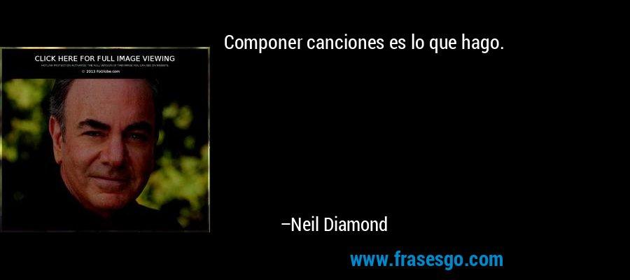 Componer canciones es lo que hago. – Neil Diamond