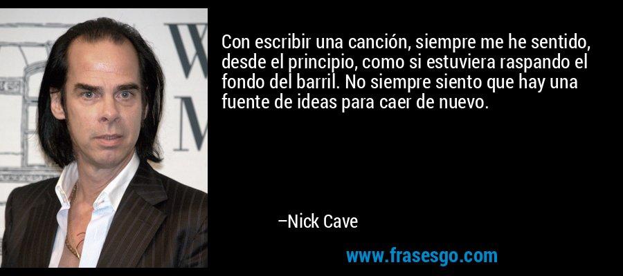 Con escribir una canción, siempre me he sentido, desde el principio, como si estuviera raspando el fondo del barril. No siempre siento que hay una fuente de ideas para caer de nuevo. – Nick Cave