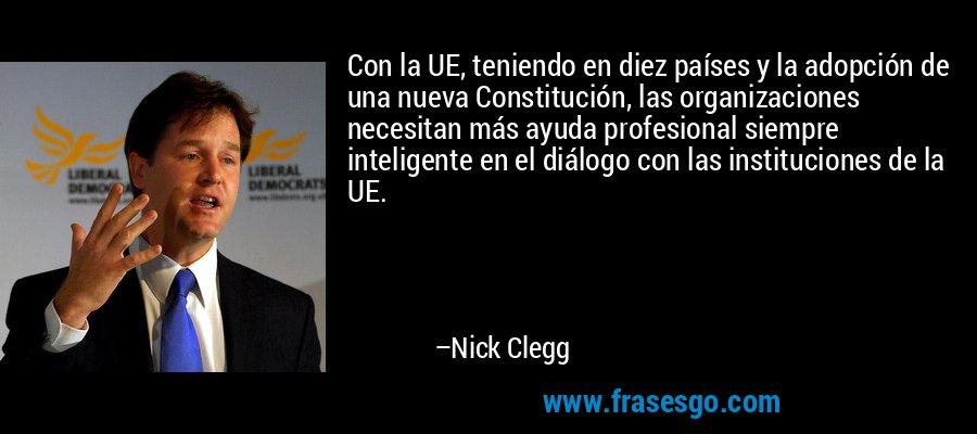 Con la UE, teniendo en diez países y la adopción de una nueva Constitución, las organizaciones necesitan más ayuda profesional siempre inteligente en el diálogo con las instituciones de la UE. – Nick Clegg
