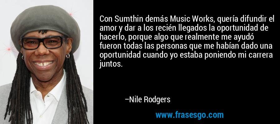 Con Sumthin demás Music Works, quería difundir el amor y dar a los recién llegados la oportunidad de hacerlo, porque algo que realmente me ayudó fueron todas las personas que me habían dado una oportunidad cuando yo estaba poniendo mi carrera juntos. – Nile Rodgers