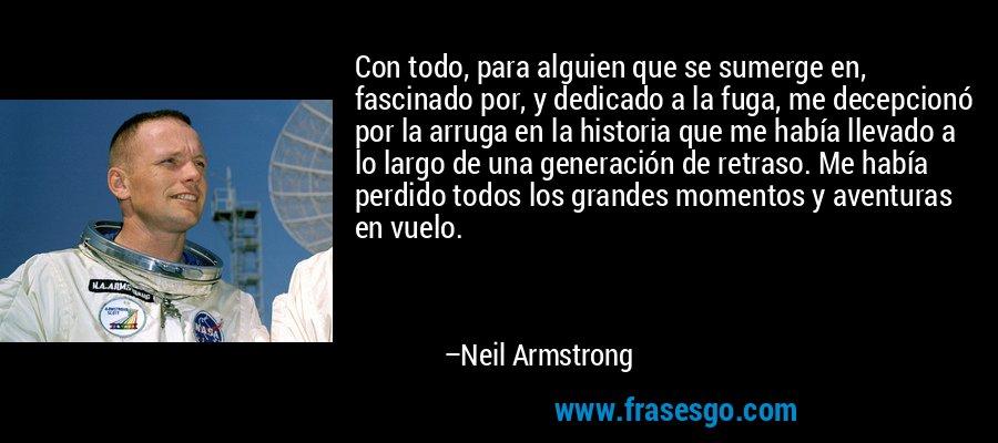 Con todo, para alguien que se sumerge en, fascinado por, y dedicado a la fuga, me decepcionó por la arruga en la historia que me había llevado a lo largo de una generación de retraso. Me había perdido todos los grandes momentos y aventuras en vuelo. – Neil Armstrong
