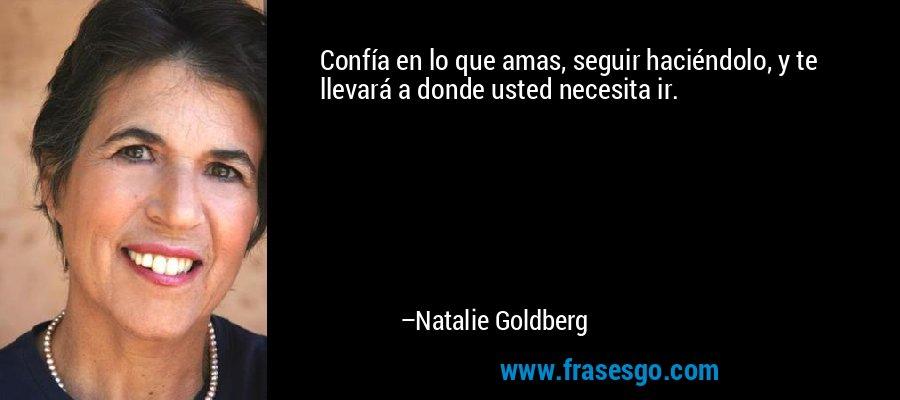 Confía en lo que amas, seguir haciéndolo, y te llevará a donde usted necesita ir. – Natalie Goldberg