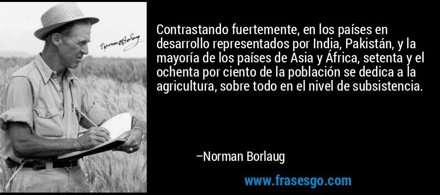 Contrastando fuertemente, en los países en desarrollo representados por India, Pakistán, y la mayoría de los países de Asia y África, setenta y el ochenta por ciento de la población se dedica a la agricultura, sobre todo en el nivel de subsistencia. – Norman Borlaug