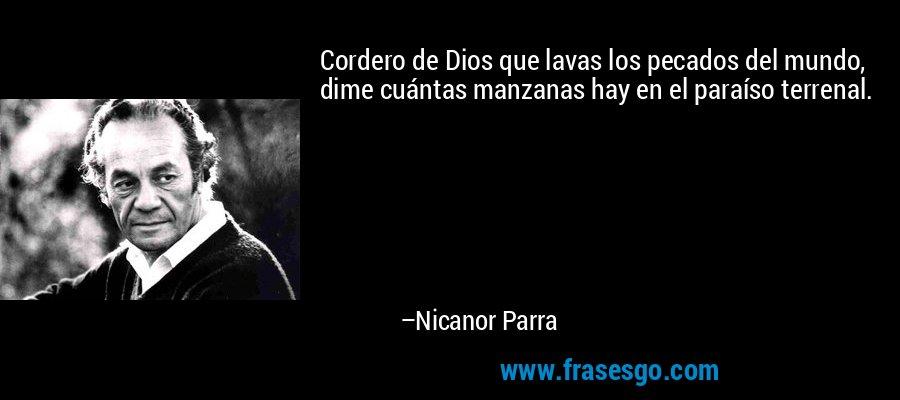 Cordero de Dios que lavas los pecados del mundo, dime cuántas manzanas hay en el paraíso terrenal. – Nicanor Parra