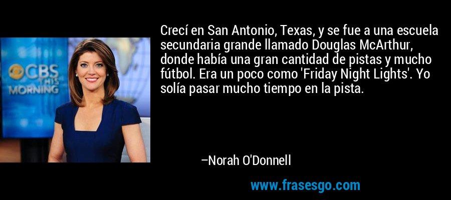 Crecí en San Antonio, Texas, y se fue a una escuela secundaria grande llamado Douglas McArthur, donde había una gran cantidad de pistas y mucho fútbol. Era un poco como 'Friday Night Lights'. Yo solía pasar mucho tiempo en la pista. – Norah O'Donnell