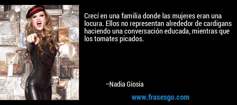 Crecí en una familia donde las mujeres eran una locura. Ellos no representan alrededor de cardigans haciendo una conversación educada, mientras que los tomates picados. – Nadia Giosia