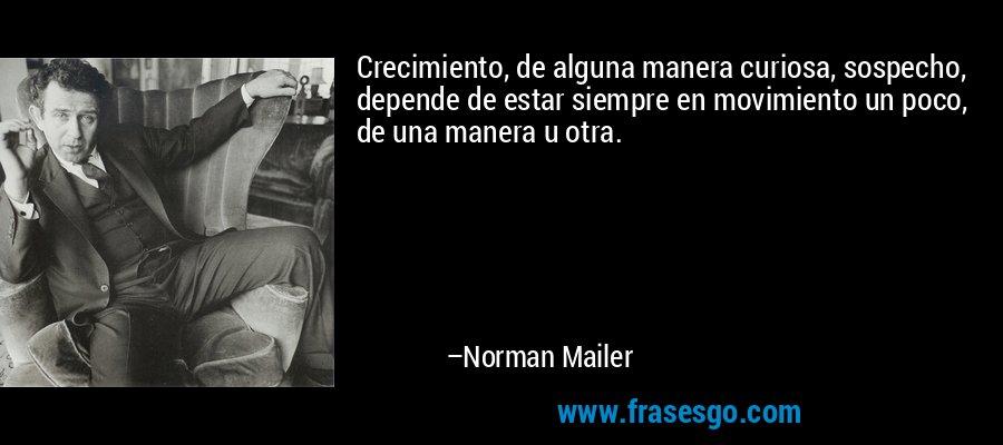 Crecimiento, de alguna manera curiosa, sospecho, depende de estar siempre en movimiento un poco, de una manera u otra. – Norman Mailer