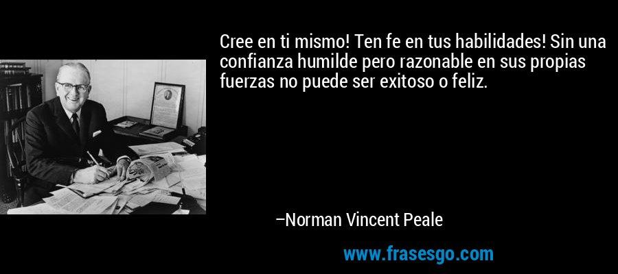 Cree en ti mismo! Ten fe en tus habilidades! Sin una confianza humilde pero razonable en sus propias fuerzas no puede ser exitoso o feliz. – Norman Vincent Peale