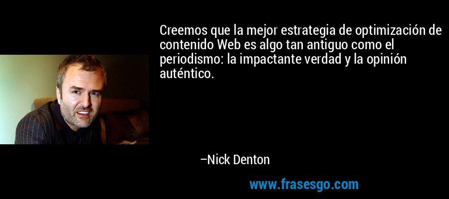 Creemos que la mejor estrategia de optimización de contenido Web es algo tan antiguo como el periodismo: la impactante verdad y la opinión auténtico. – Nick Denton