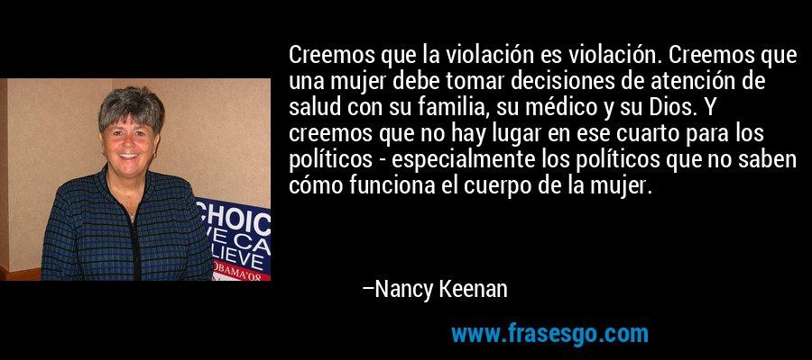 Creemos que la violación es violación. Creemos que una mujer debe tomar decisiones de atención de salud con su familia, su médico y su Dios. Y creemos que no hay lugar en ese cuarto para los políticos - especialmente los políticos que no saben cómo funciona el cuerpo de la mujer. – Nancy Keenan