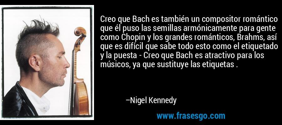Creo que Bach es también un compositor romántico que él puso las semillas armónicamente para gente como Chopin y los grandes románticos, Brahms, así que es difícil que sabe todo esto como el etiquetado y la puesta - Creo que Bach es atractivo para los músicos, ya que sustituye las etiquetas . – Nigel Kennedy