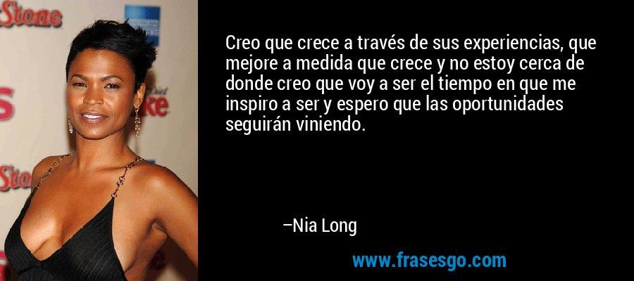 Creo que crece a través de sus experiencias, que mejore a medida que crece y no estoy cerca de donde creo que voy a ser el tiempo en que me inspiro a ser y espero que las oportunidades seguirán viniendo. – Nia Long