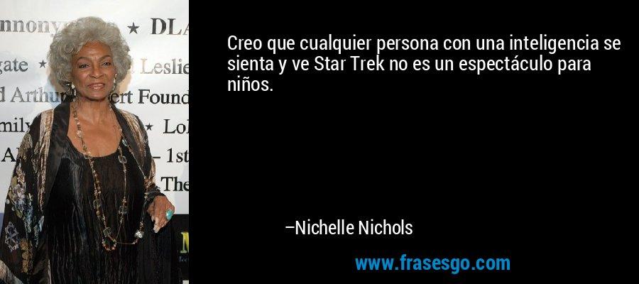 Creo que cualquier persona con una inteligencia se sienta y ve Star Trek no es un espectáculo para niños. – Nichelle Nichols