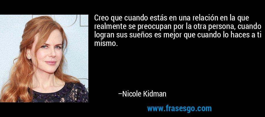 Creo que cuando estás en una relación en la que realmente se preocupan por la otra persona, cuando logran sus sueños es mejor que cuando lo haces a ti mismo. – Nicole Kidman