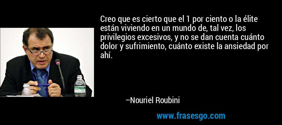 Creo que es cierto que el 1 por ciento o la élite están viviendo en un mundo de, tal vez, los privilegios excesivos, y no se dan cuenta cuánto dolor y sufrimiento, cuánto existe la ansiedad por ahí. – Nouriel Roubini