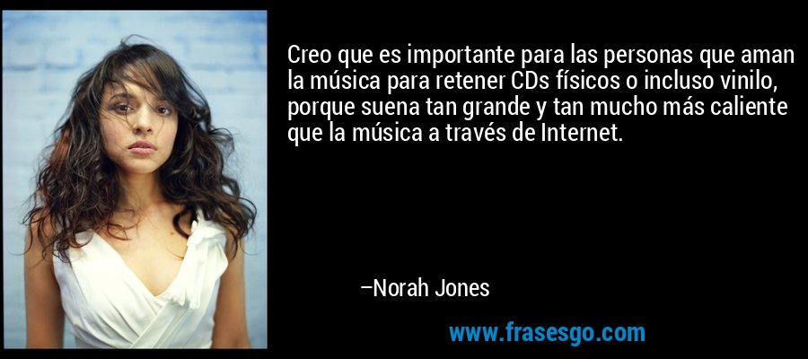 Creo que es importante para las personas que aman la música para retener CDs físicos o incluso vinilo, porque suena tan grande y tan mucho más caliente que la música a través de Internet. – Norah Jones