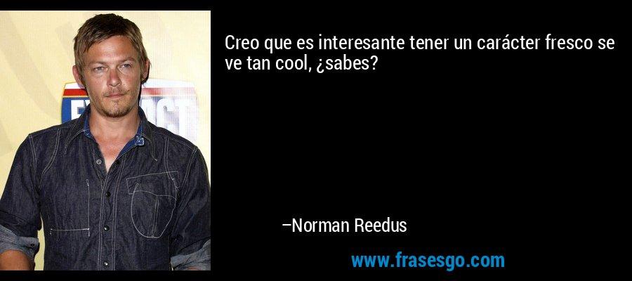 Creo que es interesante tener un carácter fresco se ve tan cool, ¿sabes? – Norman Reedus
