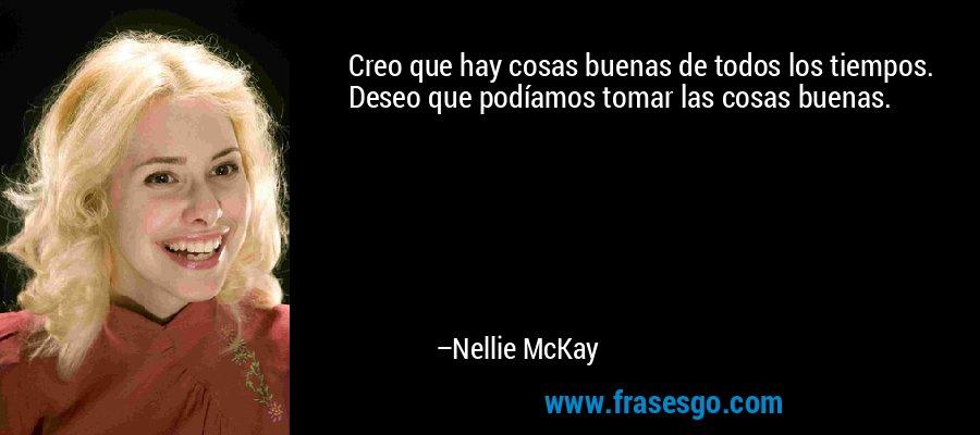 Creo que hay cosas buenas de todos los tiempos. Deseo que podíamos tomar las cosas buenas. – Nellie McKay