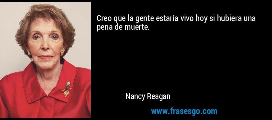 Creo que la gente estaría vivo hoy si hubiera una pena de muerte. – Nancy Reagan