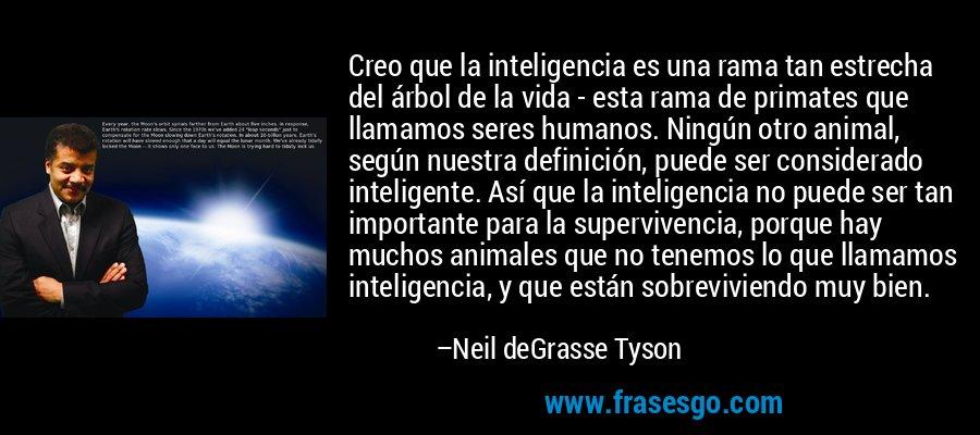 Creo que la inteligencia es una rama tan estrecha del árbol de la vida - esta rama de primates que llamamos seres humanos. Ningún otro animal, según nuestra definición, puede ser considerado inteligente. Así que la inteligencia no puede ser tan importante para la supervivencia, porque hay muchos animales que no tenemos lo que llamamos inteligencia, y que están sobreviviendo muy bien. – Neil deGrasse Tyson