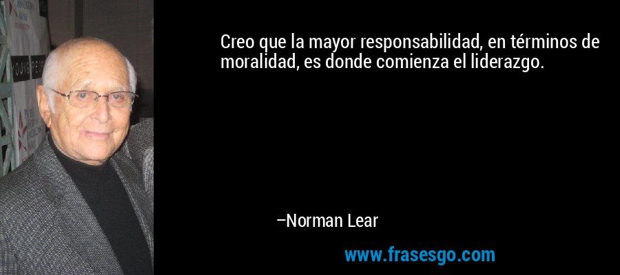Creo que la mayor responsabilidad, en términos de moralidad, es donde comienza el liderazgo. – Norman Lear