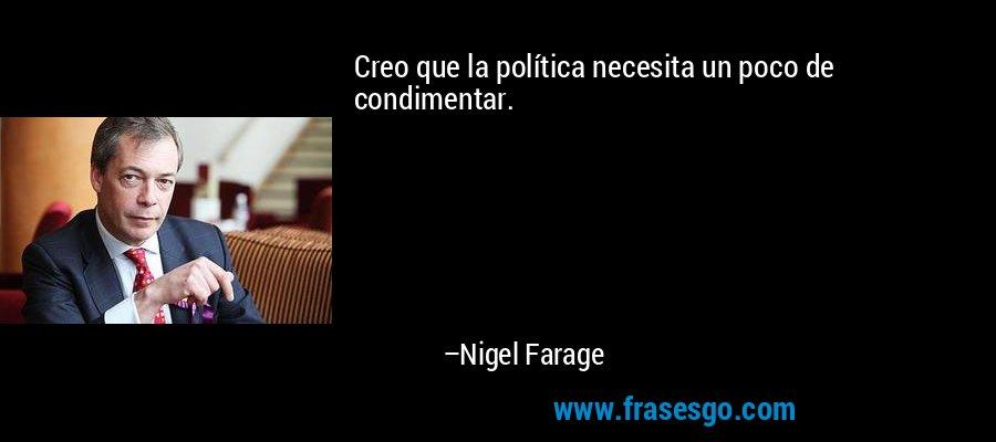 Creo que la política necesita un poco de condimentar. – Nigel Farage