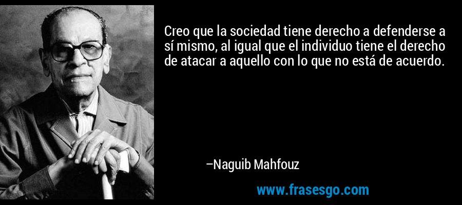 Creo que la sociedad tiene derecho a defenderse a sí mismo, al igual que el individuo tiene el derecho de atacar a aquello con lo que no está de acuerdo. – Naguib Mahfouz