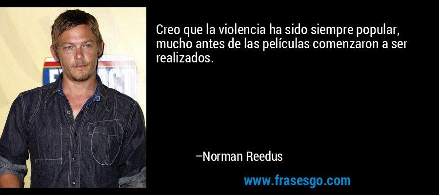 Creo que la violencia ha sido siempre popular, mucho antes de las películas comenzaron a ser realizados. – Norman Reedus