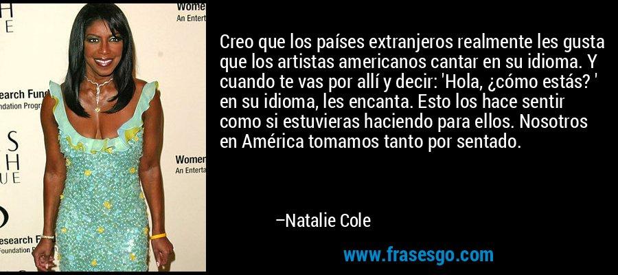 Creo que los países extranjeros realmente les gusta que los artistas americanos cantar en su idioma. Y cuando te vas por allí y decir: 'Hola, ¿cómo estás? ' en su idioma, les encanta. Esto los hace sentir como si estuvieras haciendo para ellos. Nosotros en América tomamos tanto por sentado. – Natalie Cole