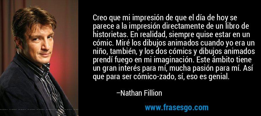 Creo que mi impresión de que el día de hoy se parece a la impresión directamente de un libro de historietas. En realidad, siempre quise estar en un cómic. Miré los dibujos animados cuando yo era un niño, también, y los dos cómics y dibujos animados prendí fuego en mi imaginación. Este ámbito tiene un gran interés para mí, mucha pasión para mí. Así que para ser cómico-zado, sí, eso es genial. – Nathan Fillion