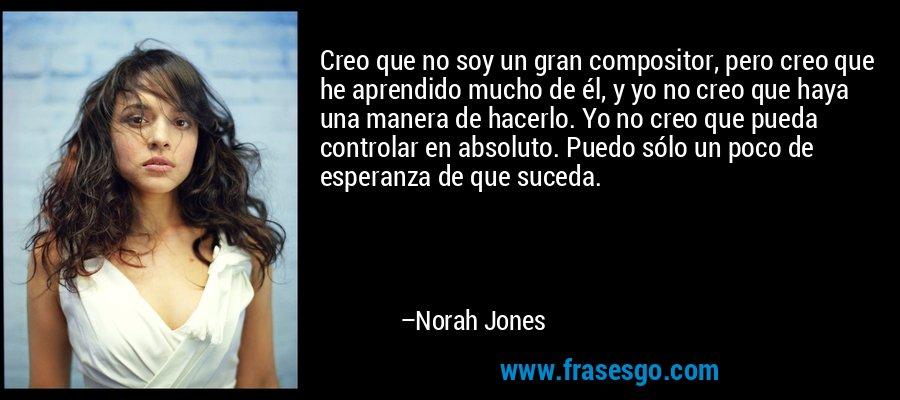 Creo que no soy un gran compositor, pero creo que he aprendido mucho de él, y yo no creo que haya una manera de hacerlo. Yo no creo que pueda controlar en absoluto. Puedo sólo un poco de esperanza de que suceda. – Norah Jones