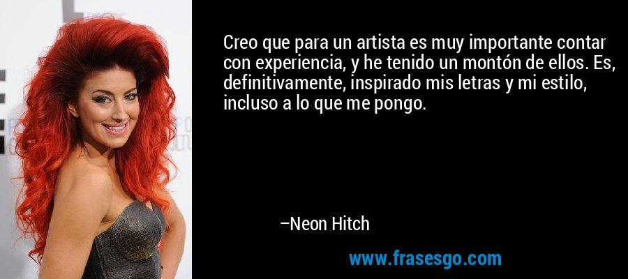 Creo que para un artista es muy importante contar con experiencia, y he tenido un montón de ellos. Es, definitivamente, inspirado mis letras y mi estilo, incluso a lo que me pongo. – Neon Hitch