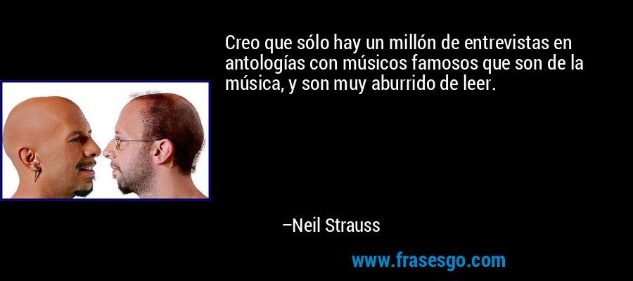 Creo que sólo hay un millón de entrevistas en antologías con músicos famosos que son de la música, y son muy aburrido de leer. – Neil Strauss