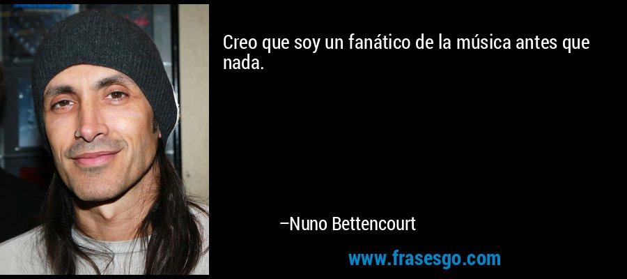 Creo que soy un fanático de la música antes que nada. – Nuno Bettencourt