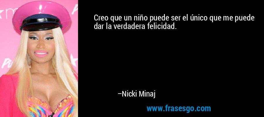 Creo que un niño puede ser el único que me puede dar la verdadera felicidad. – Nicki Minaj