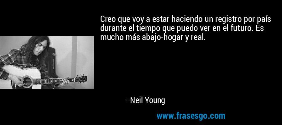 Creo que voy a estar haciendo un registro por país durante el tiempo que puedo ver en el futuro. Es mucho más abajo-hogar y real. – Neil Young