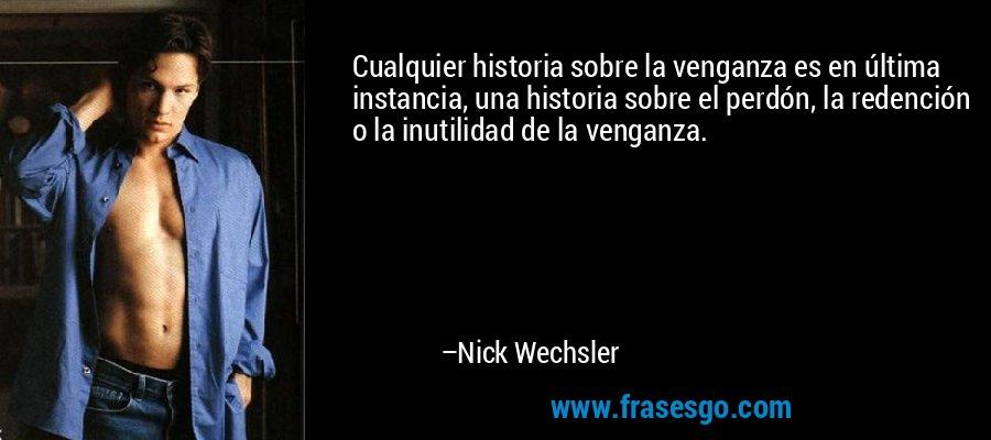 Cualquier historia sobre la venganza es en última instancia, una historia sobre el perdón, la redención o la inutilidad de la venganza. – Nick Wechsler
