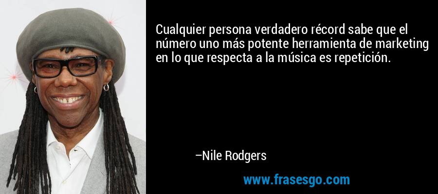 Cualquier persona verdadero récord sabe que el número uno más potente herramienta de marketing en lo que respecta a la música es repetición. – Nile Rodgers