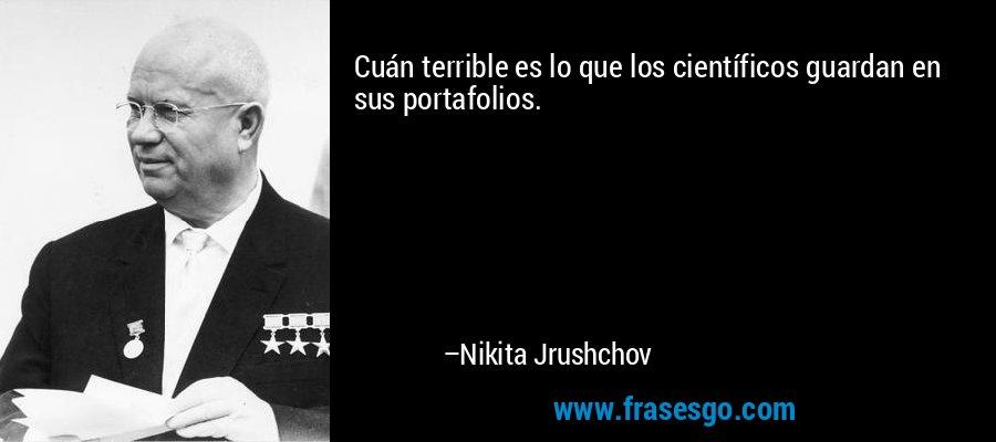 Cuán terrible es lo que los científicos guardan en sus portafolios. – Nikita Jrushchov