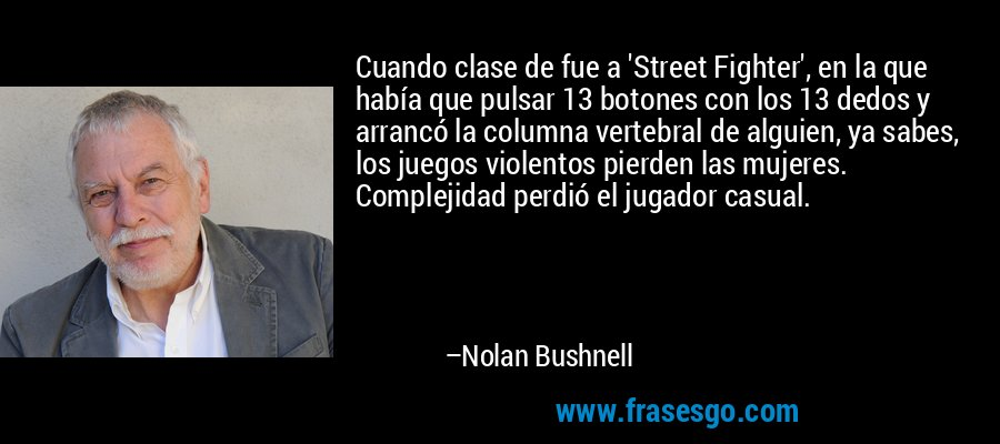 Cuando clase de fue a 'Street Fighter', en la que había que pulsar 13 botones con los 13 dedos y arrancó la columna vertebral de alguien, ya sabes, los juegos violentos pierden las mujeres. Complejidad perdió el jugador casual. – Nolan Bushnell