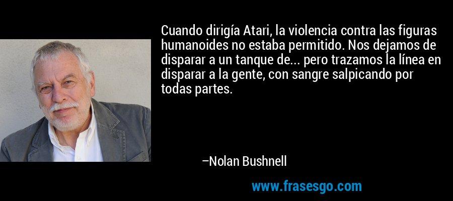 Cuando dirigía Atari, la violencia contra las figuras humanoides no estaba permitido. Nos dejamos de disparar a un tanque de... pero trazamos la línea en disparar a la gente, con sangre salpicando por todas partes. – Nolan Bushnell