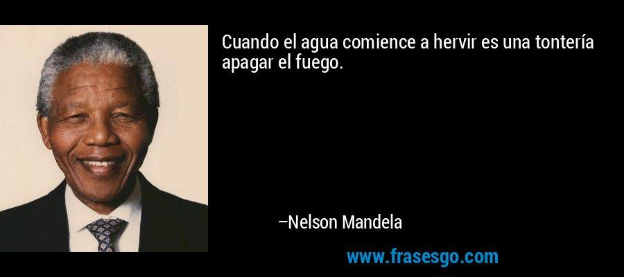 Cuando el agua comience a hervir es una tontería apagar el fuego. – Nelson Mandela