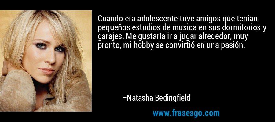 Cuando era adolescente tuve amigos que tenían pequeños estudios de música en sus dormitorios y garajes. Me gustaría ir a jugar alrededor, muy pronto, mi hobby se convirtió en una pasión. – Natasha Bedingfield