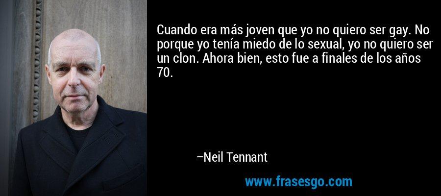 Cuando era más joven que yo no quiero ser gay. No porque yo tenía miedo de lo sexual, yo no quiero ser un clon. Ahora bien, esto fue a finales de los años 70. – Neil Tennant