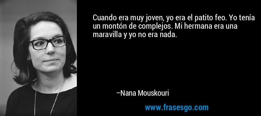 Cuando era muy joven, yo era el patito feo. Yo tenía un montón de complejos. Mi hermana era una maravilla y yo no era nada. – Nana Mouskouri